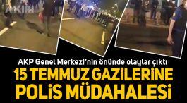 15 Temmuz gazilerine Akp Önünde polis müdahalesi(Video)